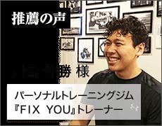 パーソナルトレーニングジム「FIX YOU」トレーナー 川合 伸勝 様