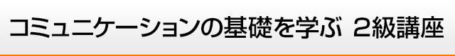 コミュニケーションの基礎を学ぶ 2級講座 東京・大阪
